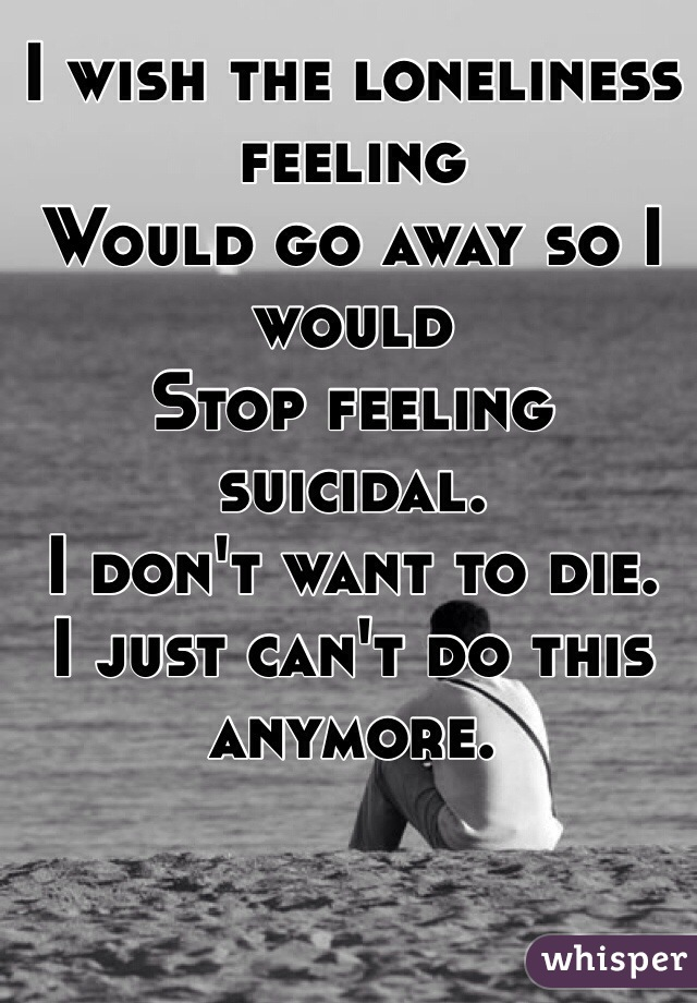 I wish the loneliness feeling Would go away so I would Stop feeling suicidal.  I don't want to die.  I just can't do this anymore.