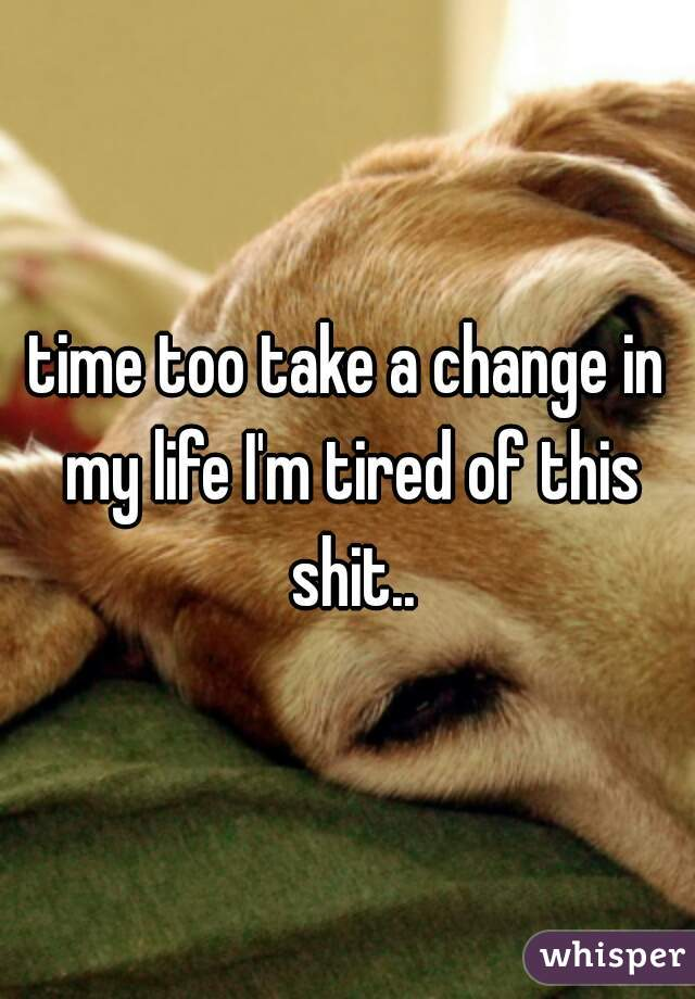 time too take a change in my life I'm tired of this shit..