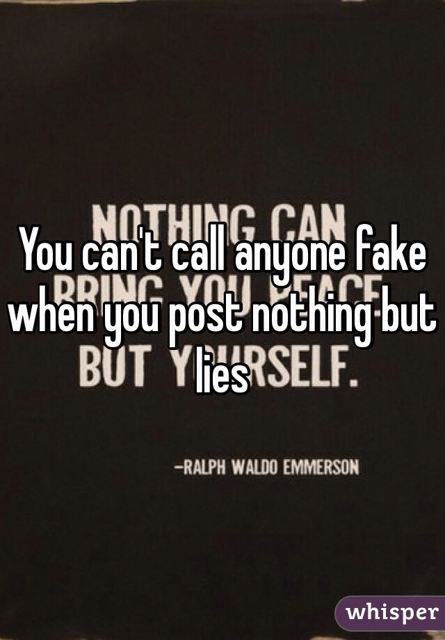 You can't call anyone fake when you post nothing but lies