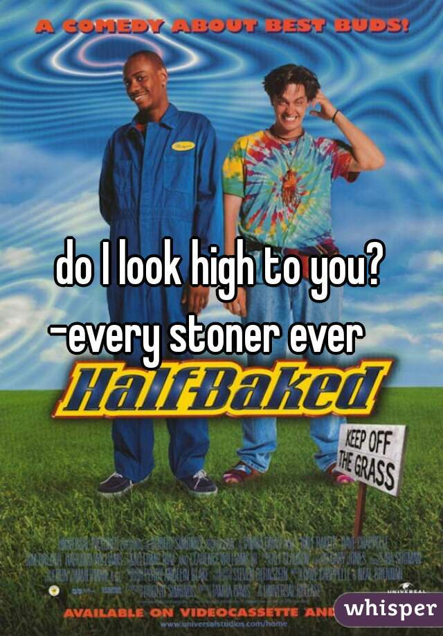 do I look high to you? -every stoner ever