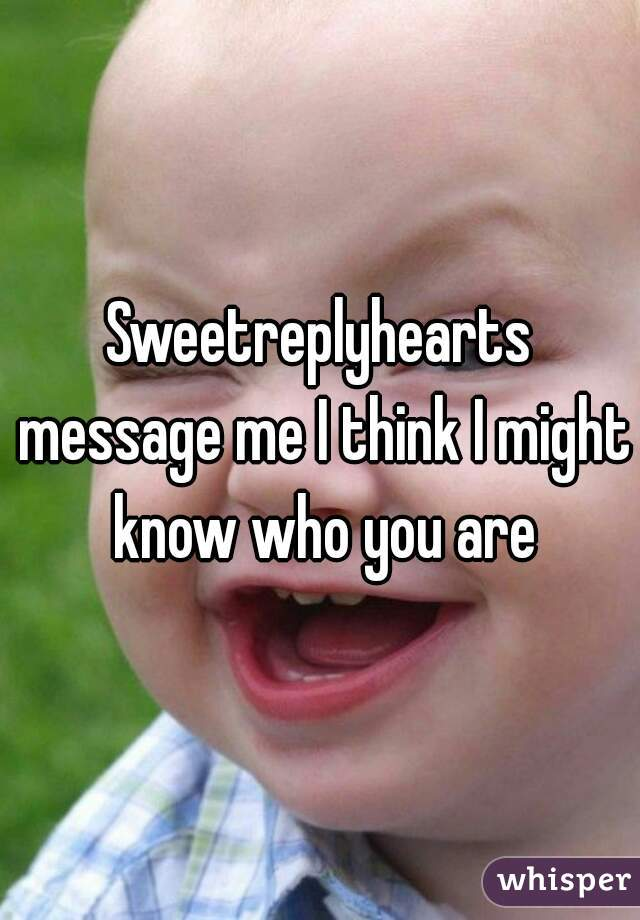 Sweetreplyhearts message me I think I might know who you are