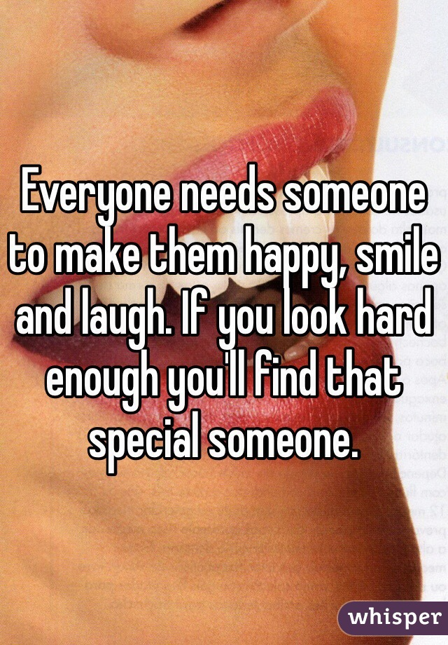 Everyone needs someone to make them happy, smile and laugh. If you look hard enough you'll find that special someone.