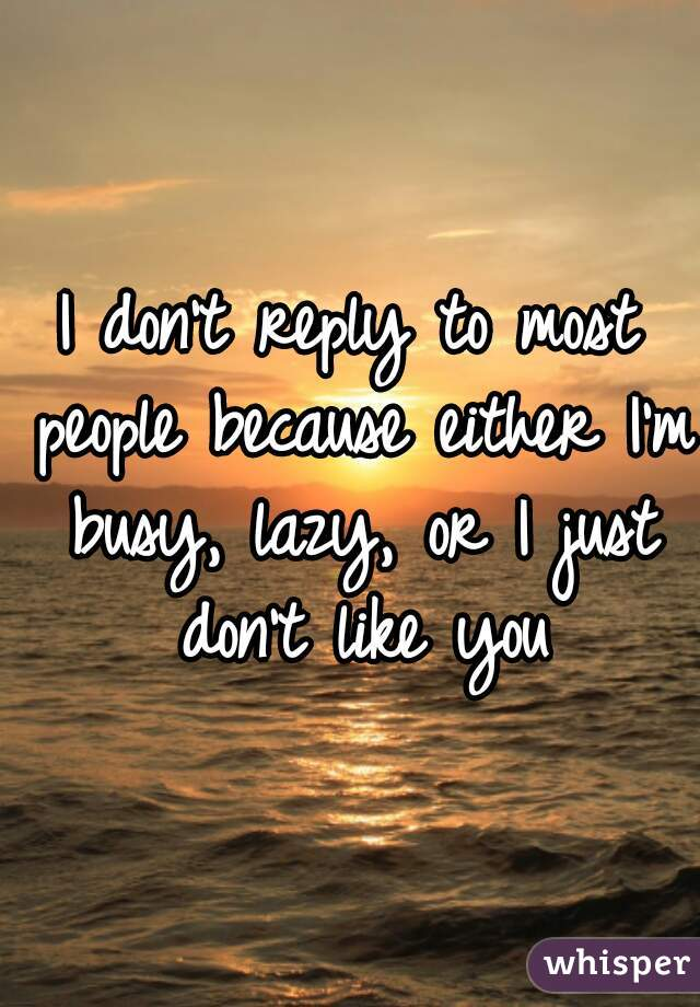 I don't reply to most people because either I'm busy, lazy, or I just don't like you