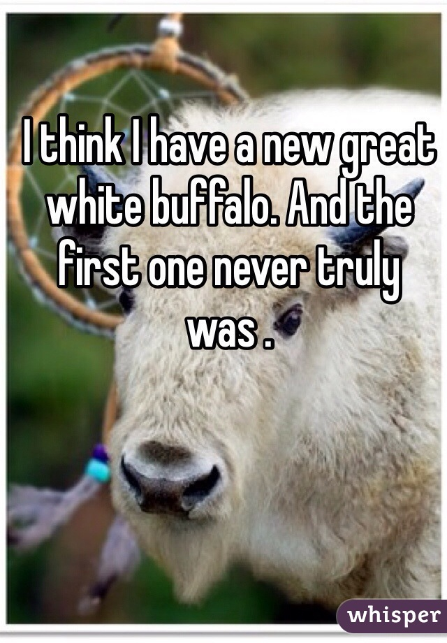 I think I have a new great white buffalo. And the first one never truly was .
