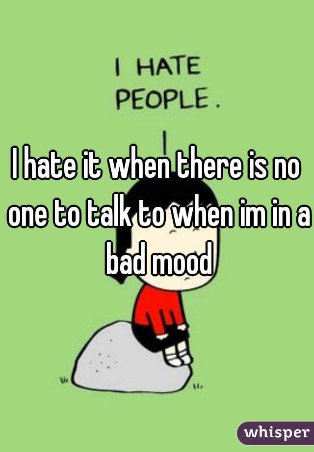 I hate it when there is no one to talk to when im in a bad mood