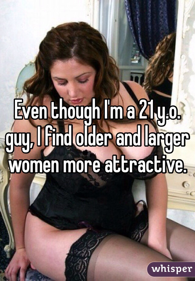 Even though I'm a 21 y.o. guy, I find older and larger women more attractive.