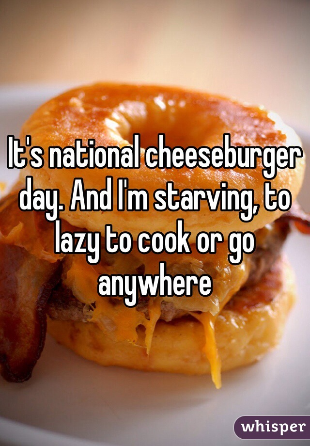 It's national cheeseburger day. And I'm starving, to lazy to cook or go anywhere