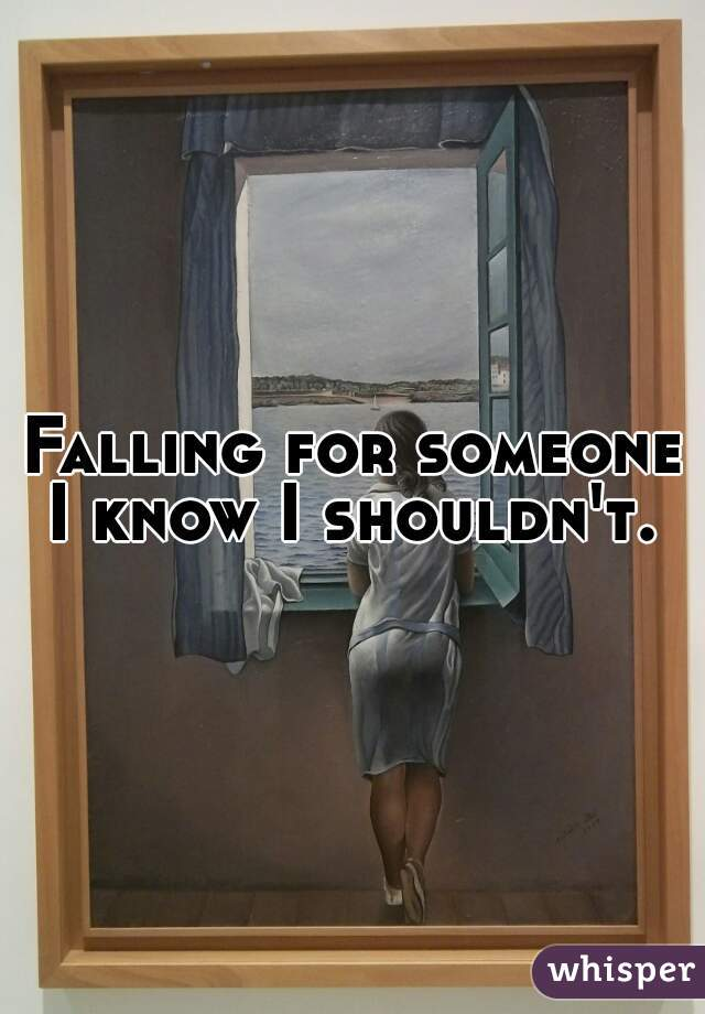 Falling for someone I know I shouldn't.