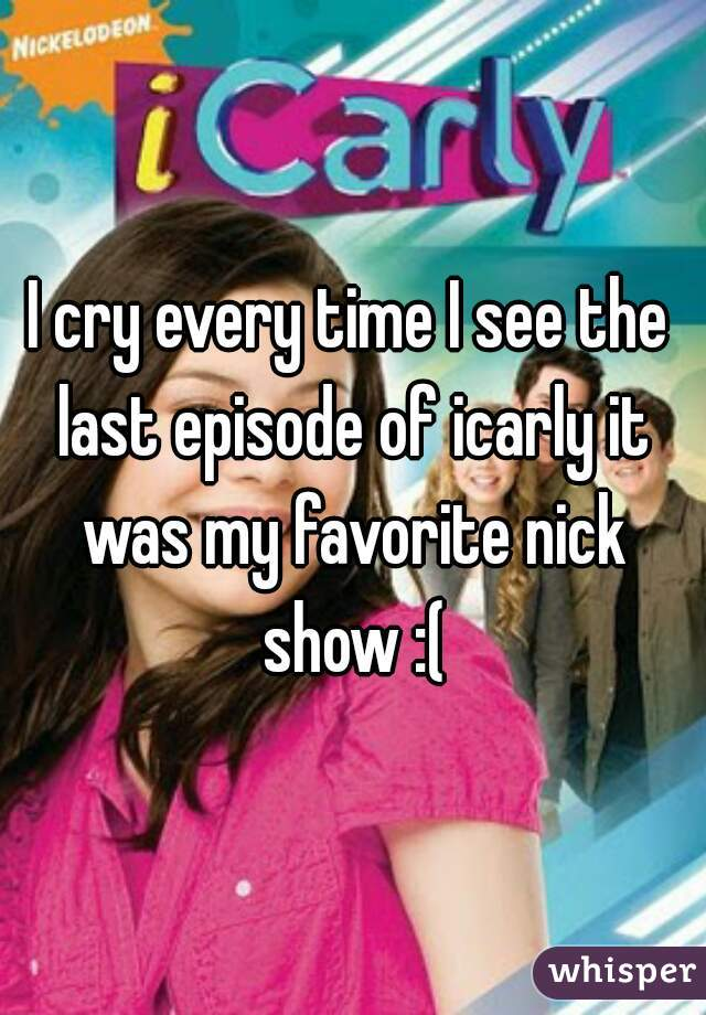 I cry every time I see the last episode of icarly it was my favorite nick show :(