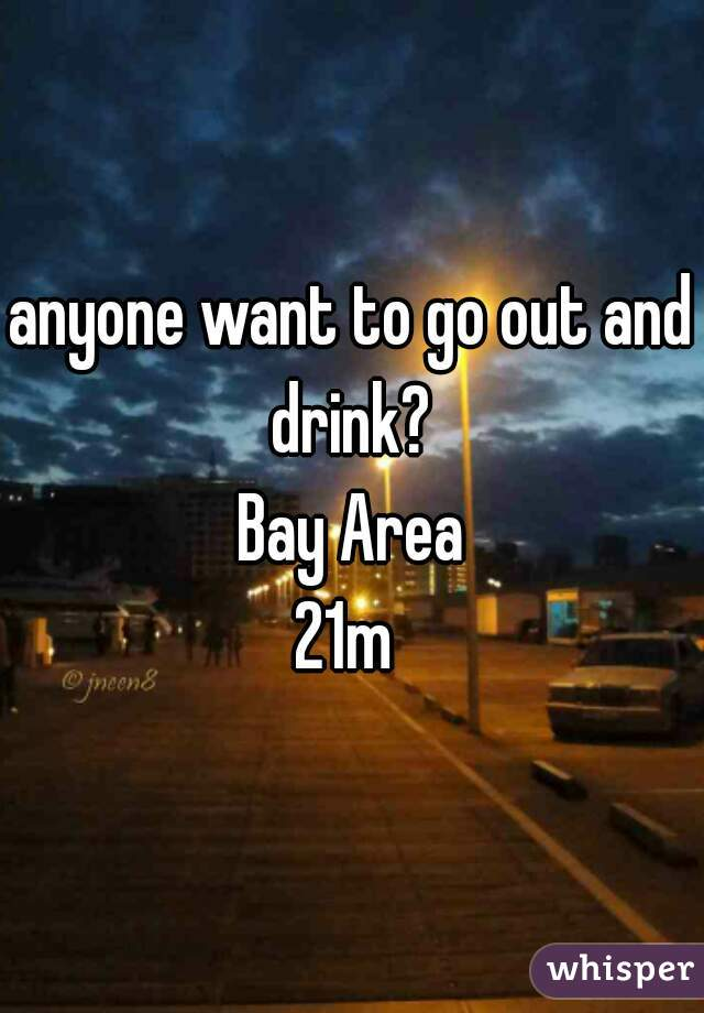 anyone want to go out and drink?  Bay Area 21m