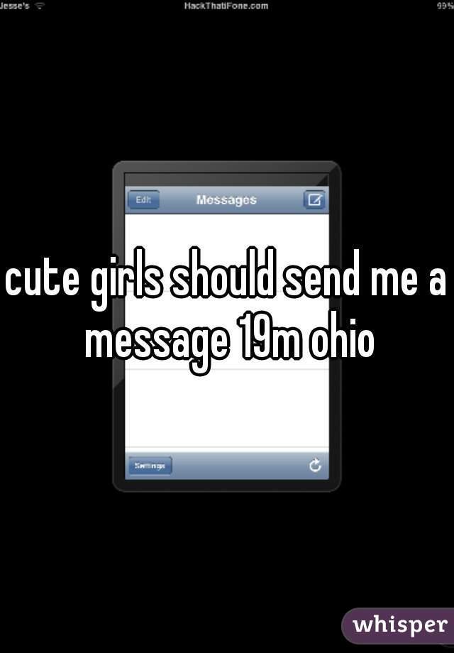 cute girls should send me a message 19m ohio