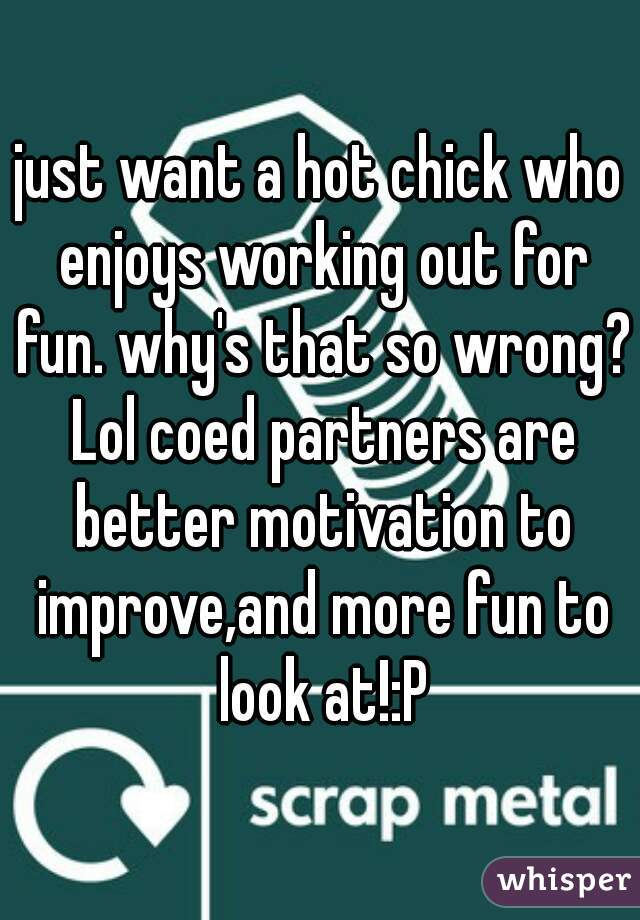 just want a hot chick who enjoys working out for fun. why's that so wrong? Lol coed partners are better motivation to improve,and more fun to look at!:P