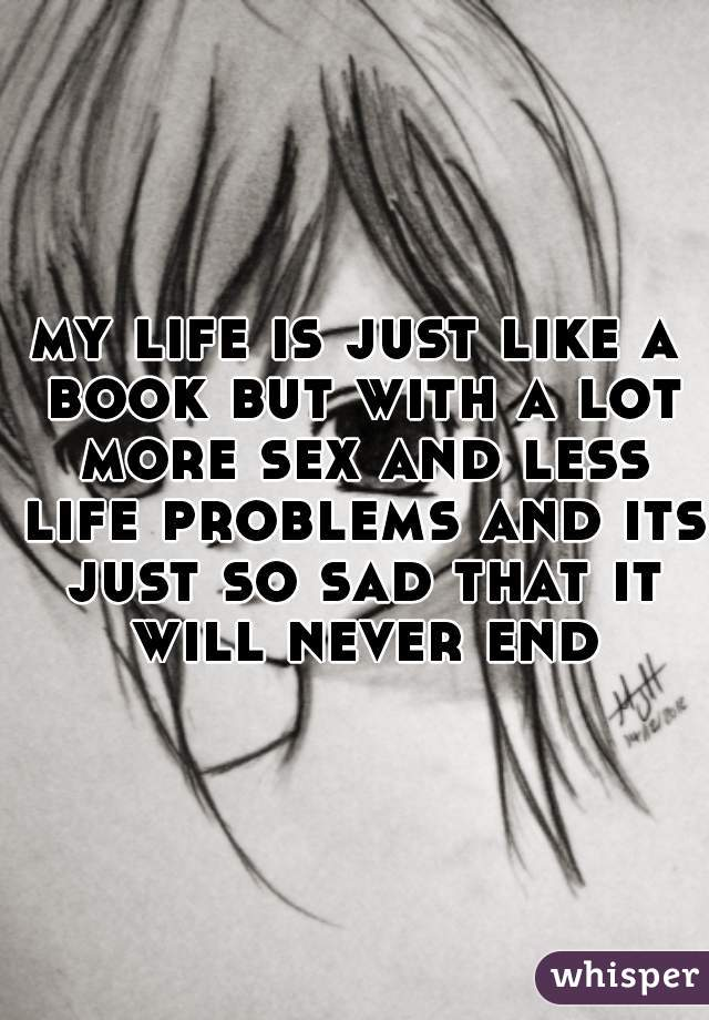 my life is just like a book but with a lot more sex and less life problems and its just so sad that it will never end
