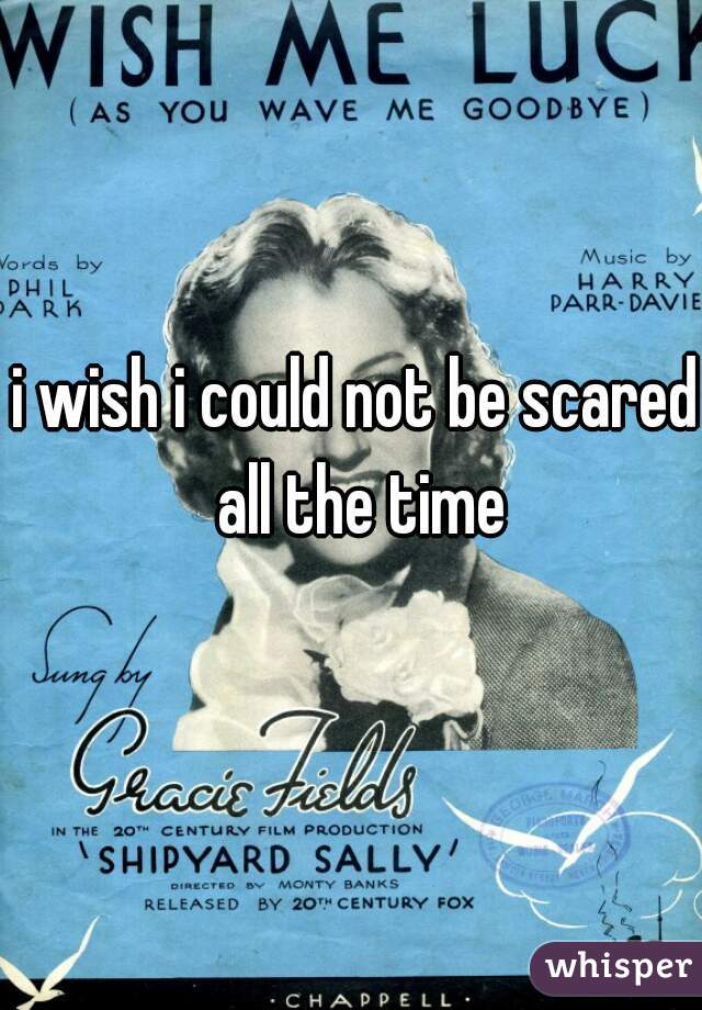 i wish i could not be scared all the time