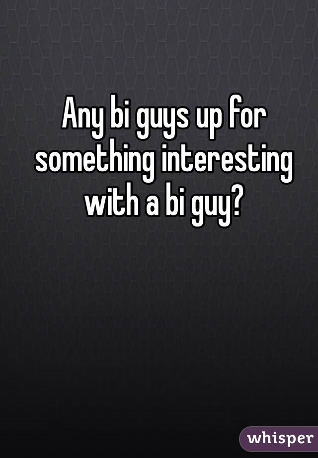 Any bi guys up for something interesting with a bi guy?
