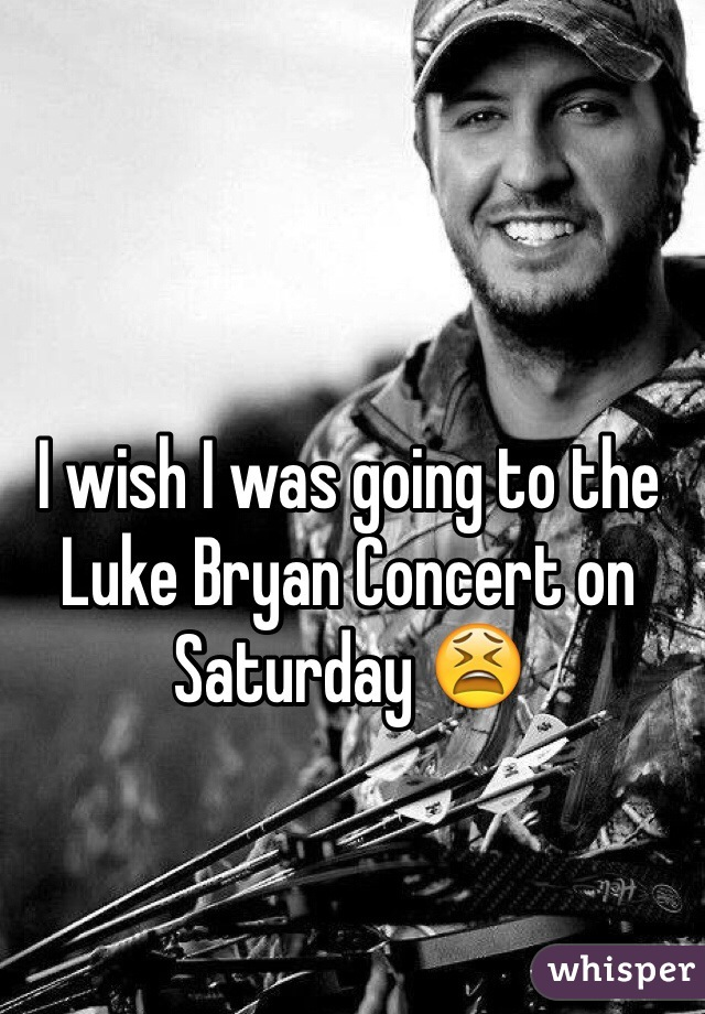 I wish I was going to the Luke Bryan Concert on Saturday 😫