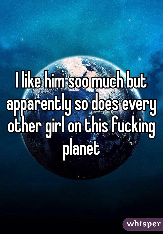 I like him soo much but apparently so does every other girl on this fucking planet