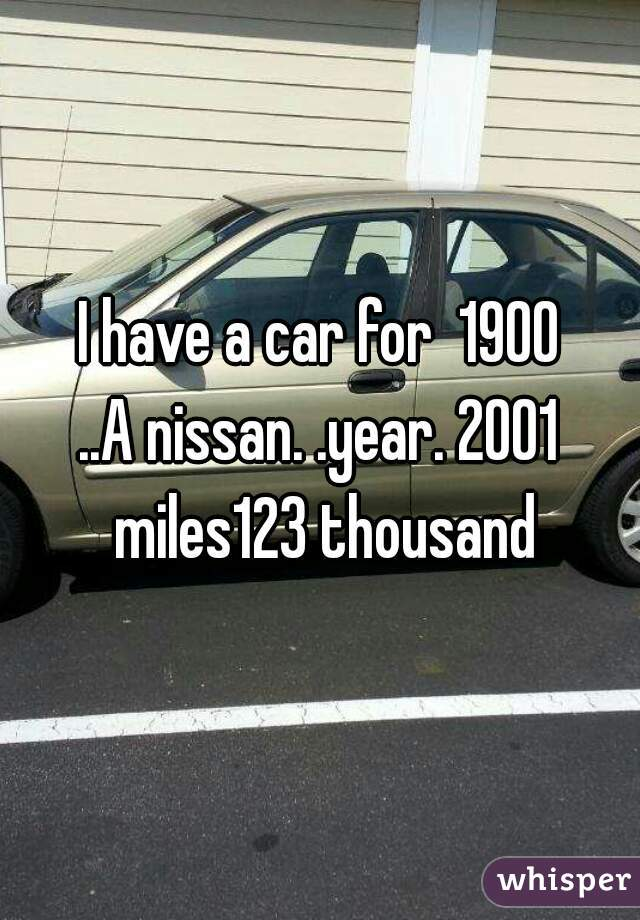 I have a car for  1900 ..A nissan. .year. 2001 miles123 thousand