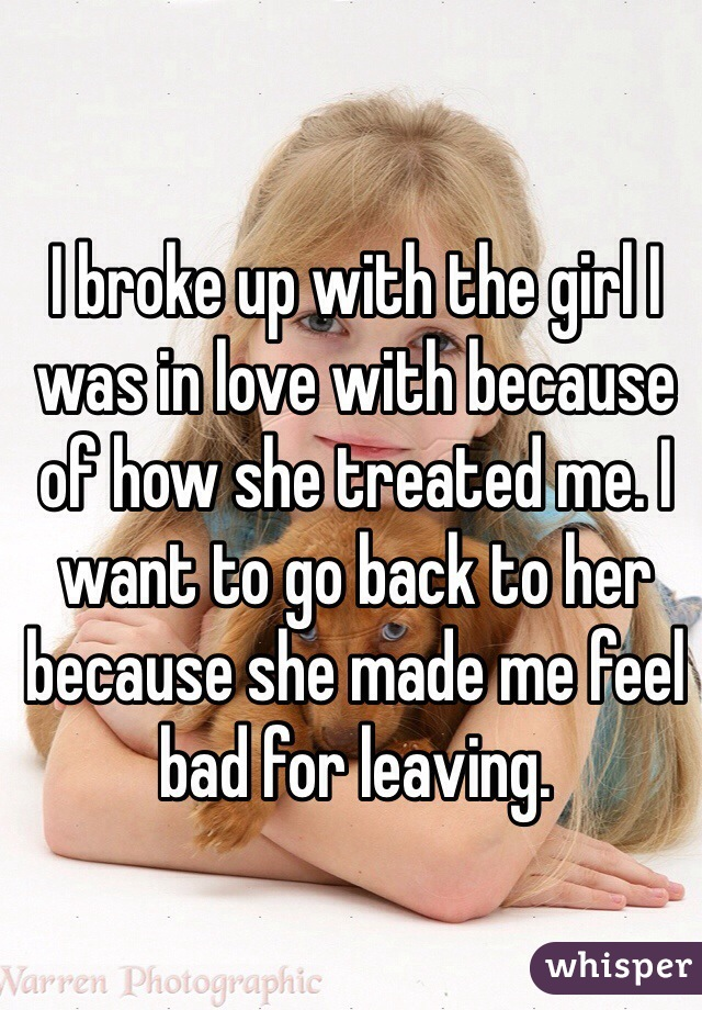 I broke up with the girl I was in love with because of how she treated me. I want to go back to her because she made me feel bad for leaving.