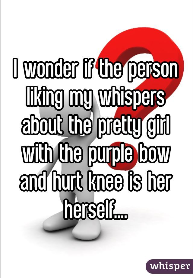I wonder if the person liking my whispers about the pretty girl with the purple bow and hurt knee is her herself....