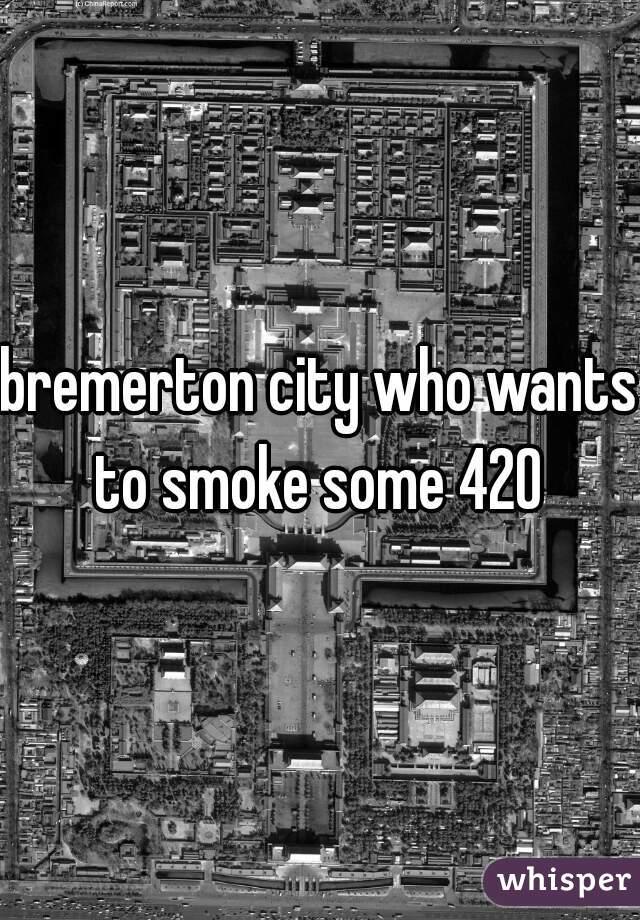 bremerton city who wants to smoke some 420