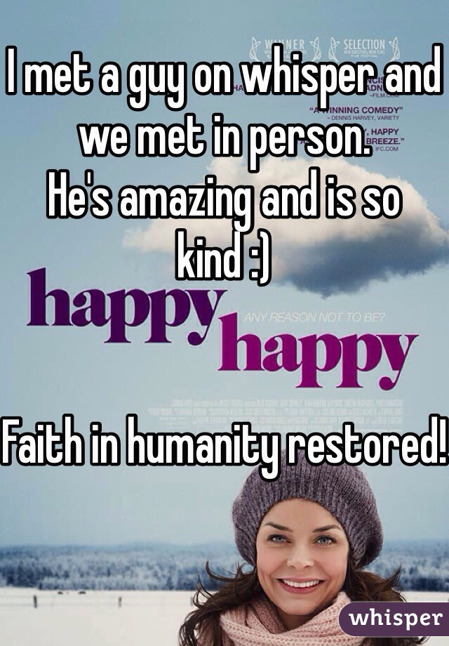 I met a guy on whisper and we met in person.  He's amazing and is so kind :)    Faith in humanity restored!