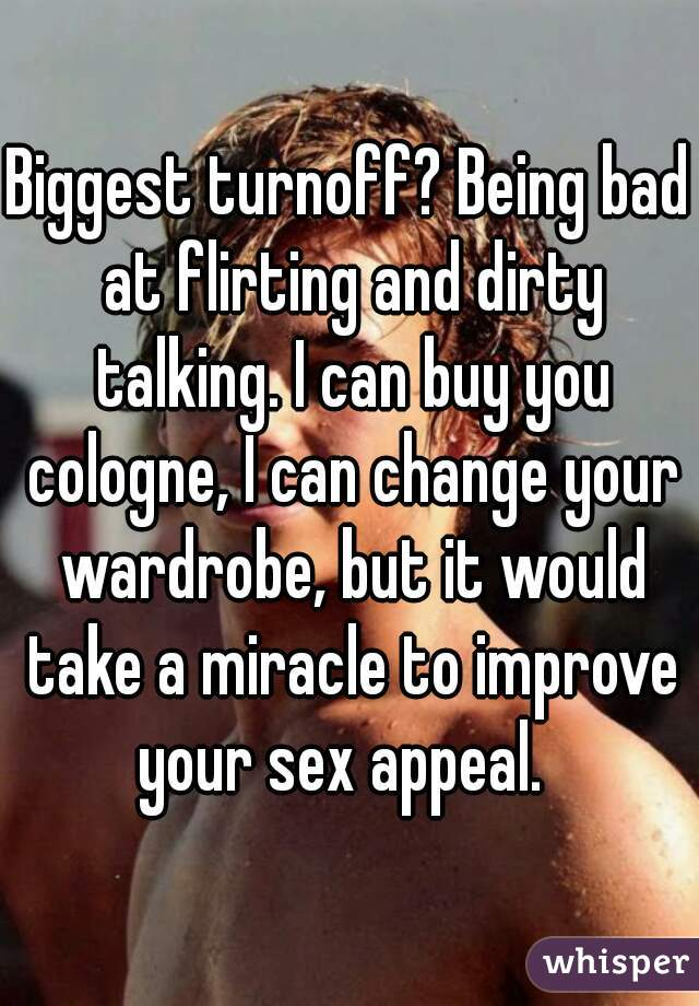 Biggest turnoff? Being bad at flirting and dirty talking. I can buy you cologne, I can change your wardrobe, but it would take a miracle to improve your sex appeal.