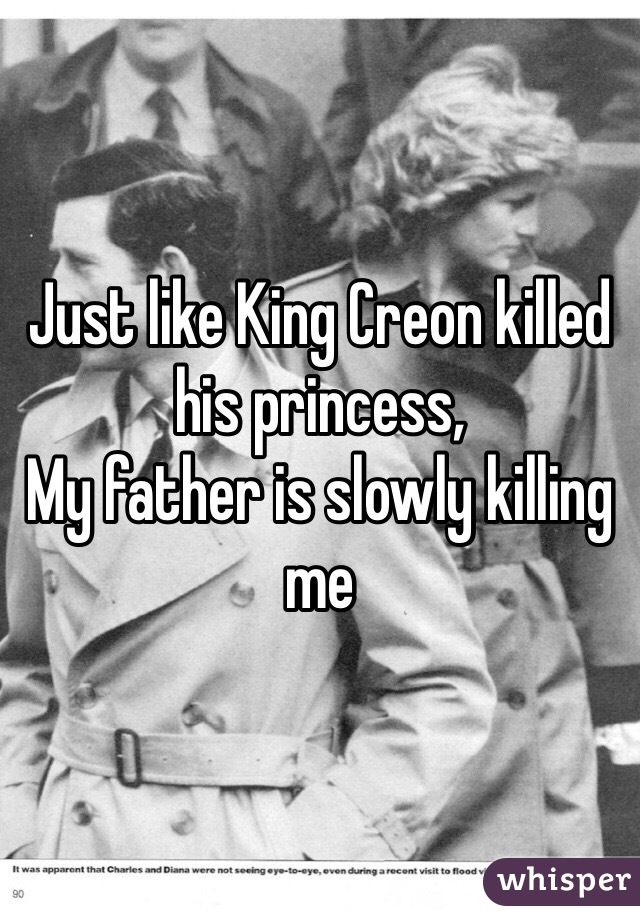 Just like King Creon killed his princess,  My father is slowly killing me