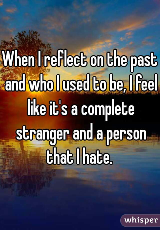 When I reflect on the past and who I used to be, I feel like it's a complete stranger and a person that I hate.