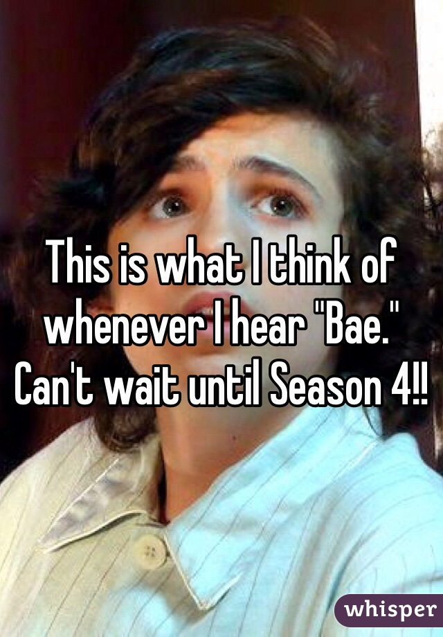 "This is what I think of whenever I hear ""Bae."" Can't wait until Season 4!!"