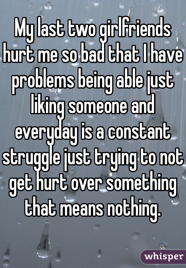 My last two girlfriends hurt me so bad that I have problems being able just liking someone and everyday is a constant struggle just trying to not get hurt over something that means nothing.