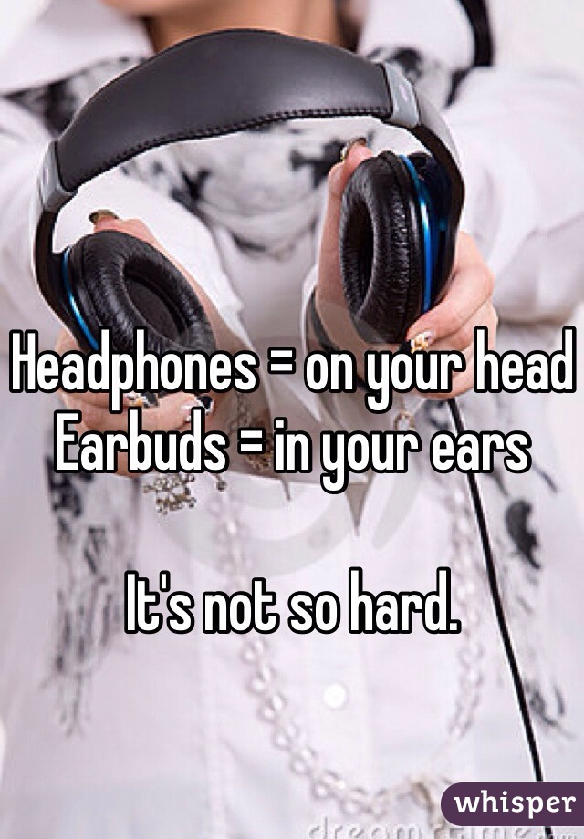 Headphones = on your head Earbuds = in your ears  It's not so hard.