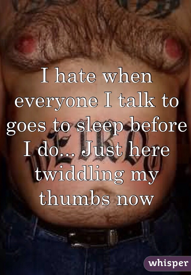 I hate when everyone I talk to goes to sleep before I do... Just here twiddling my thumbs now