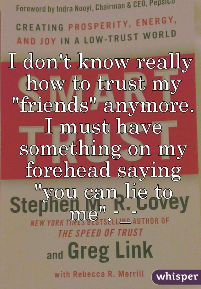 """I don't know really how to trust my """"friends"""" anymore. I must have something on my forehead saying """"you can lie to me"""".-_-"""