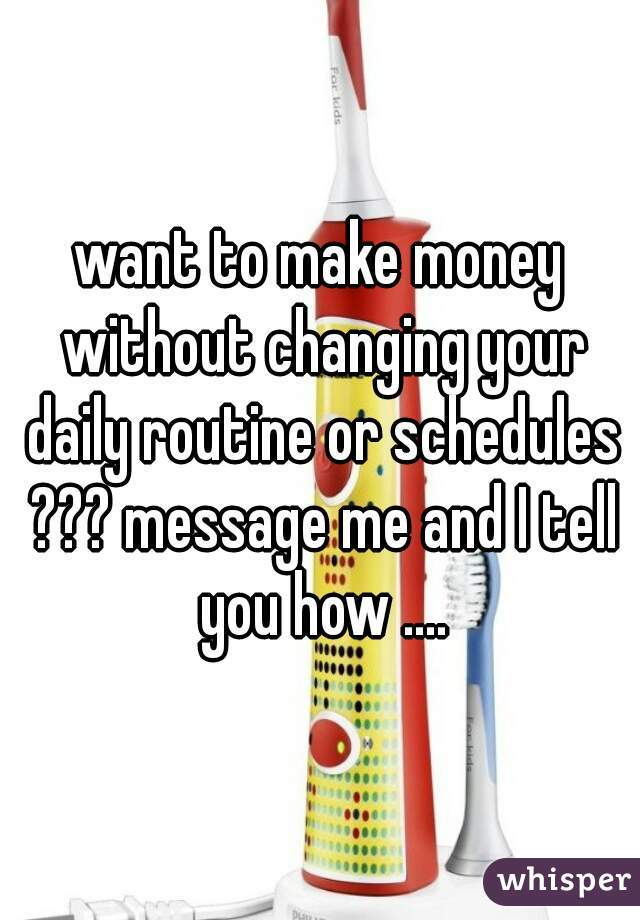 want to make money without changing your daily routine or schedules ??? message me and I tell you how ....