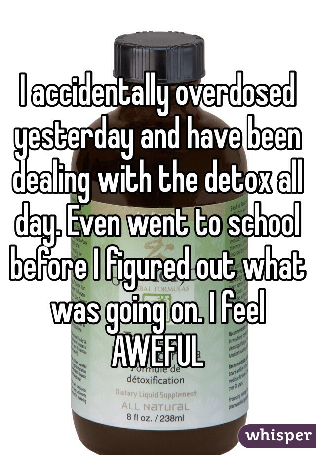 I accidentally overdosed yesterday and have been dealing with the detox all day. Even went to school before I figured out what was going on. I feel AWEFUL