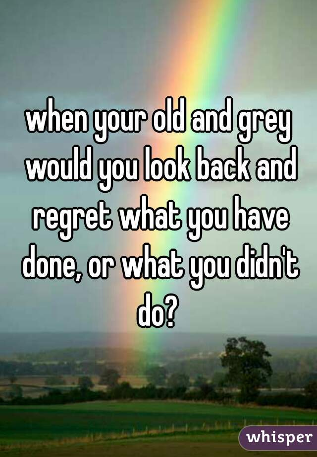 when your old and grey would you look back and regret what you have done, or what you didn't do?