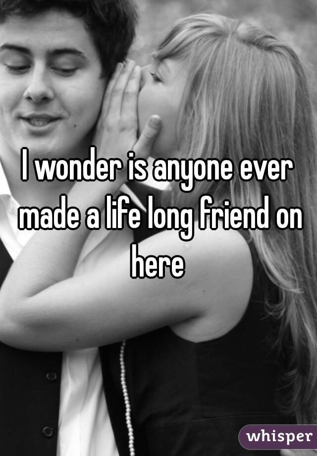 I wonder is anyone ever made a life long friend on here