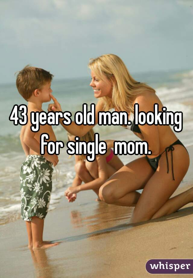 43 years old man. looking for single  mom.