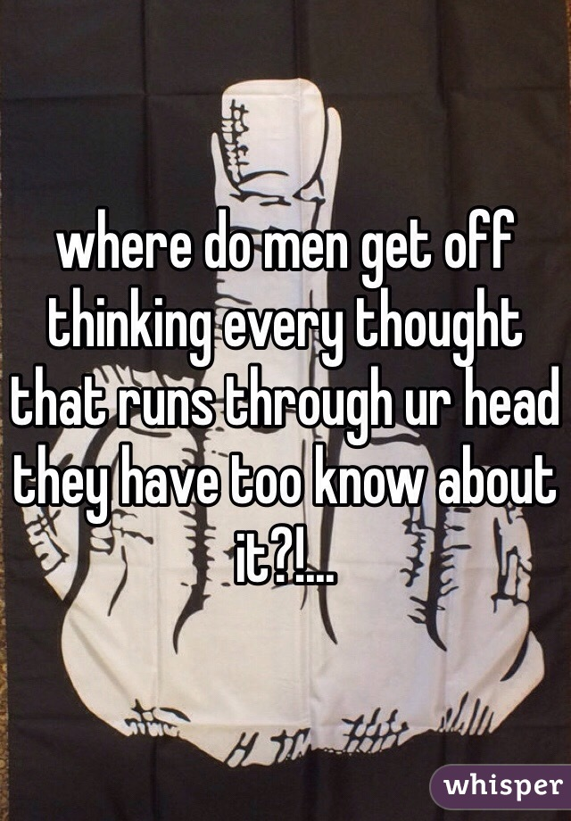 where do men get off thinking every thought that runs through ur head they have too know about it?!...