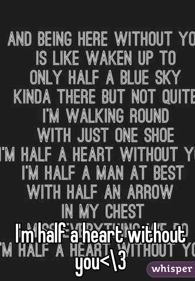 I'm half a heart without you<\3