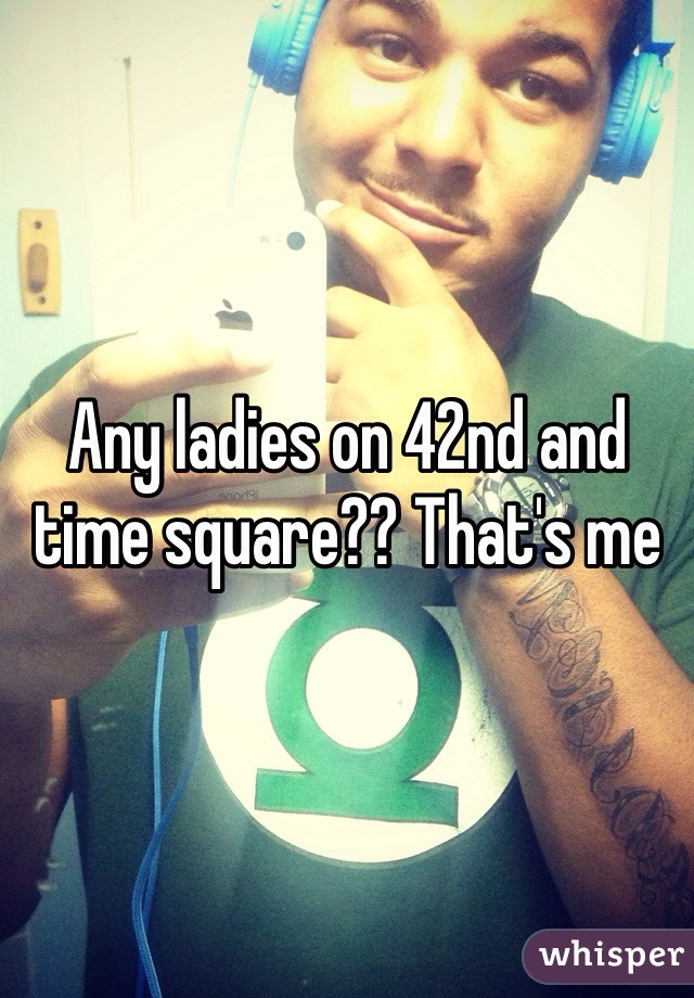 Any ladies on 42nd and time square?? That's me