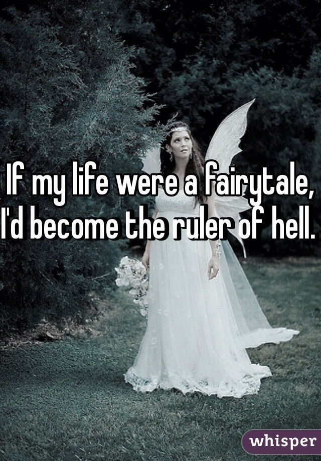 If my life were a fairytale, I'd become the ruler of hell.
