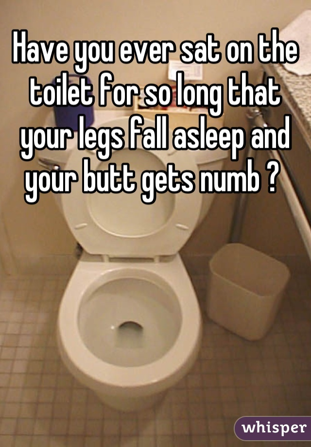 Have you ever sat on the toilet for so long that your legs fall asleep and your butt gets numb ?