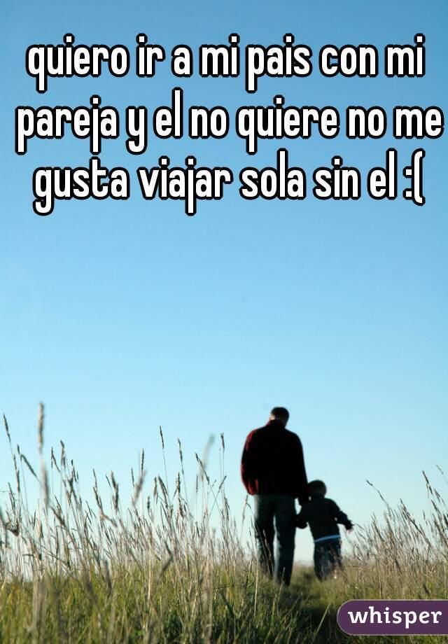 quiero ir a mi pais con mi pareja y el no quiere no me gusta viajar sola sin el :(