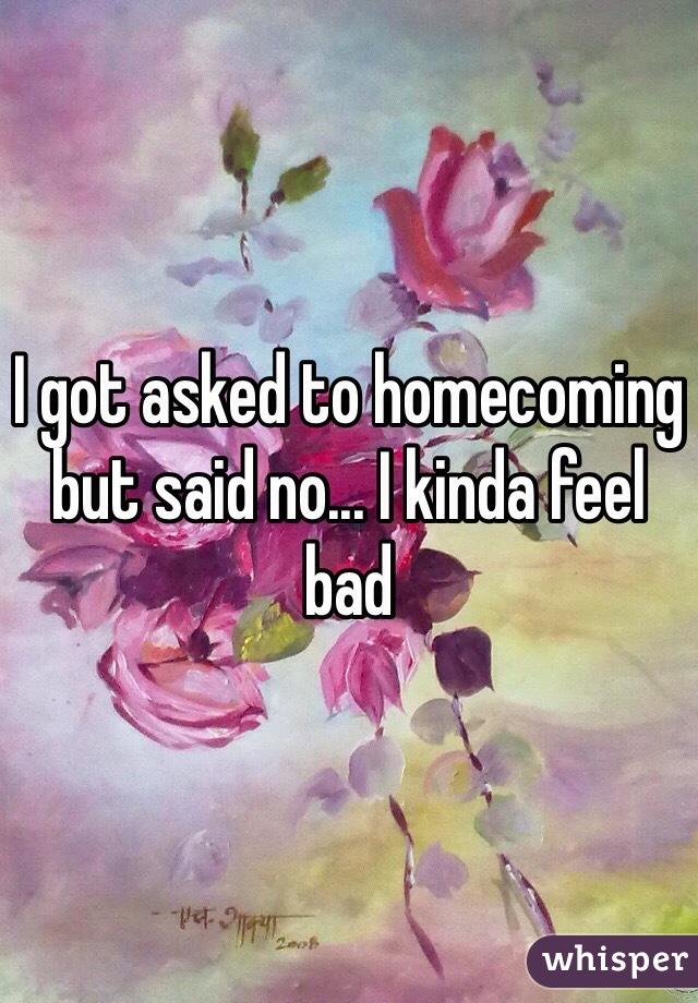 I got asked to homecoming but said no... I kinda feel bad