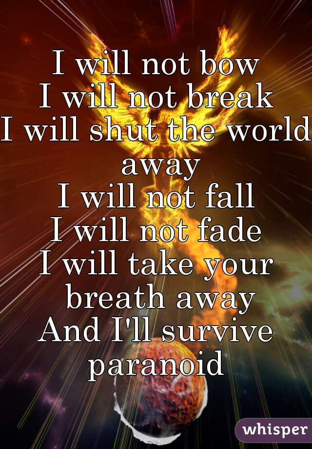 I will not bow I will not break I will shut the world away I will not fall I will not fade I will take your breath away And I'll survive paranoid