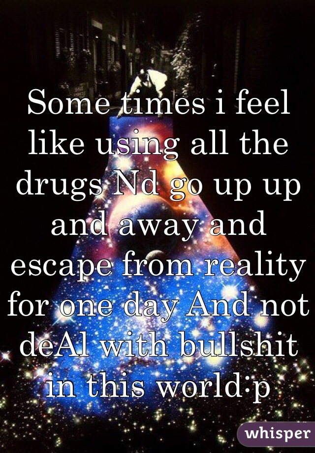 Some times i feel like using all the drugs Nd go up up and away and escape from reality for one day And not deAl with bullshit in this world:p