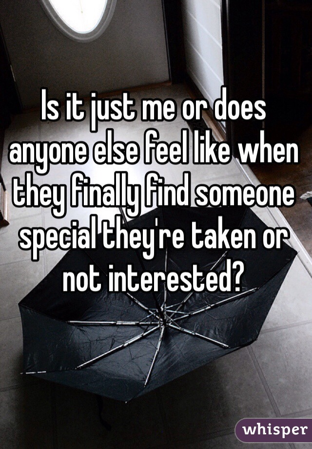 Is it just me or does anyone else feel like when they finally find someone special they're taken or not interested?