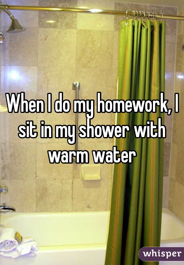 When I do my homework, I sit in my shower with warm water